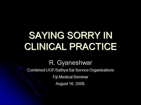 SAYING SORRY IN CLINICAL PRACTICE R. Gyaneshwar Combined UOF/Sathya Sai Service Organisations Fiji Medical Seminar August 16, 2009.