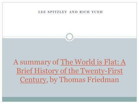 LEE SPITZLEY AND RICH YUEH A summary of The World is Flat: A Brief History of the Twenty-First Century, by Thomas Friedman.