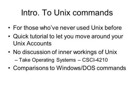 Intro. To Unix commands For those who've never used Unix before Quick tutorial to let you move around your Unix Accounts No discussion of inner workings.