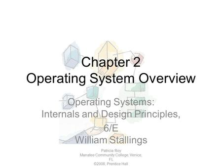 Chapter 2 Operating System Overview Operating Systems: Internals and Design Principles, 6/E William Stallings Patricia Roy Manatee Community College, Venice,