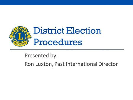 District Election Procedures Presented by: Ron Luxton, Past International Director.
