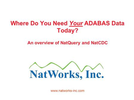 Where Do You Need Your ADABAS Data Today? An overview of NatQuery and NatCDC www.natworks-inc.com.