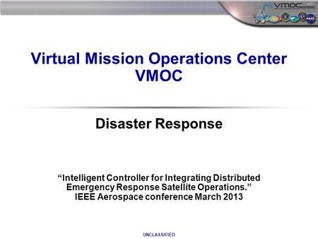 "UNCLASSIFIED Virtual Mission Operations Center VMOC Disaster Response ""Intelligent Controller for Integrating Distributed Emergency Response Satellite."