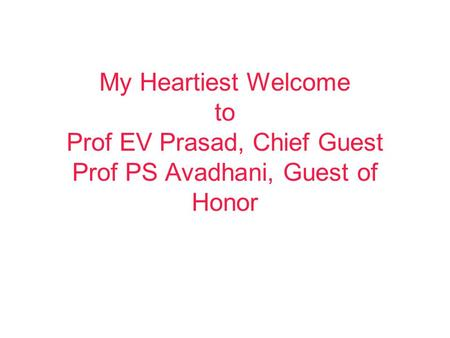 My Heartiest Welcome to Prof EV Prasad, Chief Guest Prof PS Avadhani, Guest of Honor.