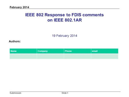 Submission February 2014 Slide 1 IEEE 802 Response to FDIS comments on IEEE 802.1AR 19 February 2014 Authors: NameCompanyPhoneemail.