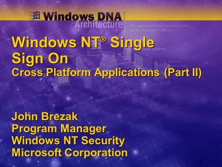 Windows NT ® Single Sign On Cross Platform Applications (Part II) John Brezak Program Manager Windows NT Security Microsoft Corporation.
