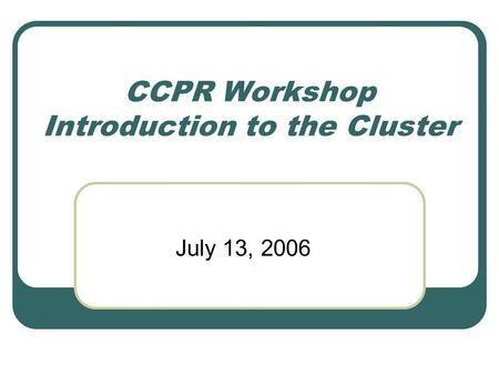 CCPR Workshop Introduction to the Cluster July 13, 2006.