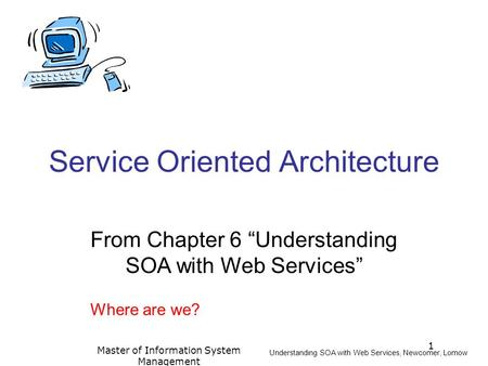"1 Master of Information System Management Service Oriented Architecture From Chapter 6 ""Understanding SOA with Web Services"" Understanding SOA with Web."