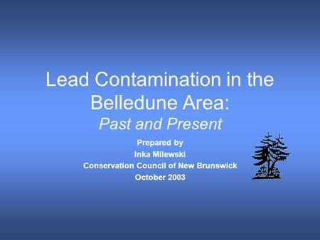 Lead Contamination in the Belledune Area: Past and Present Prepared by Inka Milewski Conservation Council of New Brunswick October 2003.