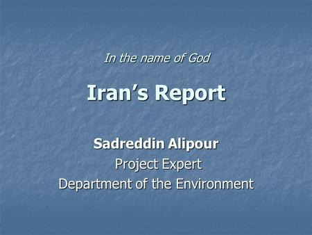 In the name of God Iran's Report Sadreddin Alipour Project Expert Project Expert Department of the Environment.