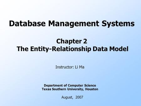 Database Management Systems Chapter 2 The Entity-Relationship Data Model Instructor: Li Ma Department of Computer Science Texas Southern University, Houston.