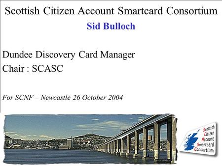 Scottish Citizen Account Smartcard Consortium Sid Bulloch Dundee Discovery Card Manager Chair : SCASC For SCNF – Newcastle 26 October 2004.