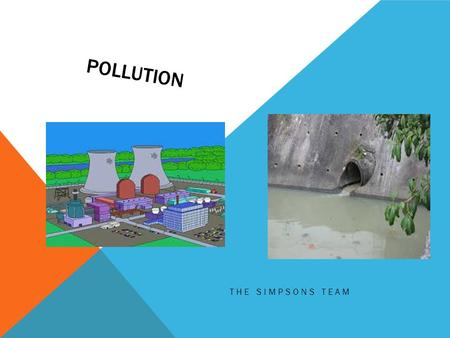 POLLUTION THE SIMPSONS TEAM. Pollution, we hear it every other day at school and read about it in newspapers and see it on the TV. So what is it? Pollution.
