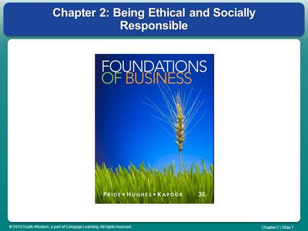 © 2013 South-Western, a part of Cengage Learning. All rights reserved. Chapter 2 | Slide 1 Chapter 2: Being Ethical and Socially Responsible.