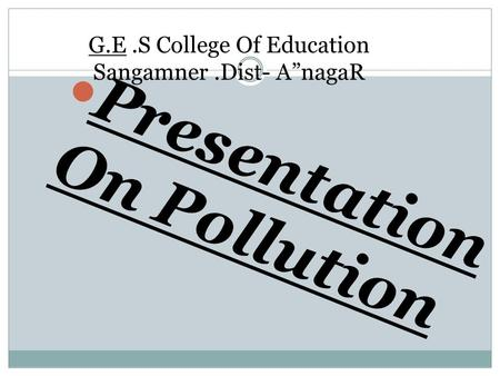"G.E.S College Of Education Sangamner.Dist- A""nagaR Presentation On Pollution."
