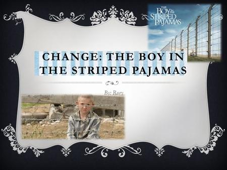 CHANGE: THE BOY IN THE STRIPED PAJAMAS By: Rory. BEFORE I FINISHED THE STORY I have just finished reading the first couple chapters of The Boy in the.
