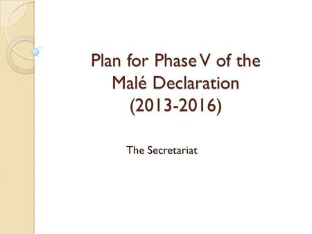 Plan for Phase V of the Malé Declaration (2013-2016) The Secretariat.