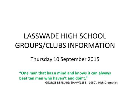 "LASSWADE HIGH SCHOOL GROUPS/CLUBS INFORMATION Thursday 10 September 2015 ""One man that has a mind and knows it can always beat ten men who haven't and."