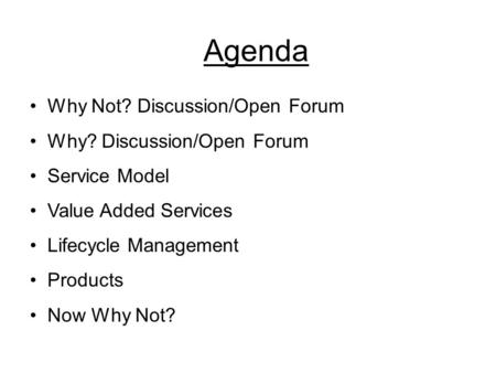 Agenda Why Not? Discussion/Open Forum Why? Discussion/Open Forum Service Model Value Added Services Lifecycle Management Products Now Why Not?