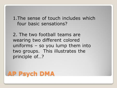 AP Psych DMA 1.The sense of touch includes which four basic sensations? 2. The two football teams are wearing two different colored uniforms – so you lump.