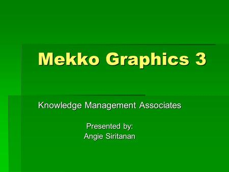 Mekko Graphics 3 Knowledge Management Associates Presented by: Angie Siritanan.