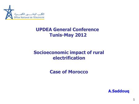 1 UPDEA General Conference Tunis-May 2012 A.Saddouq Socioeconomic impact of rural electrification Case of Morocco.