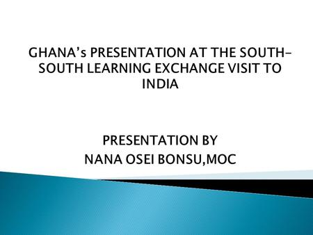 GHANA's PRESENTATION AT THE SOUTH- SOUTH LEARNING EXCHANGE VISIT TO INDIA PRESENTATION BY NANA OSEI BONSU,MOC.
