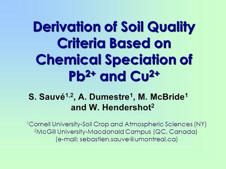 Derivation of Soil Quality Criteria Based on Chemical Speciation of Pb 2+ and Cu 2+ S. Sauvé 1,2, A. Dumestre 1, M. McBride 1 and W. Hendershot 2 1 Cornell.
