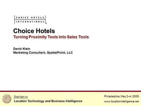 Philadelphia, May 2–4, 2005 www.locationintelligence.net Choice Hotels Turning Proximity Tools Into Sales Tools David Klein Marketing Consultant, SpatialPoint,