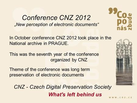 "Conference CNZ 2012 ""New perception of electronic documents"" CNZ - Czech Digital Preservation Society In October conference CNZ 2012 took place in the."