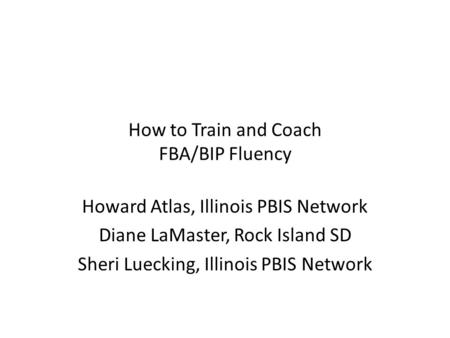How to Train and Coach FBA/BIP Fluency Howard Atlas, Illinois PBIS Network Diane LaMaster, Rock Island SD Sheri Luecking, Illinois PBIS Network.