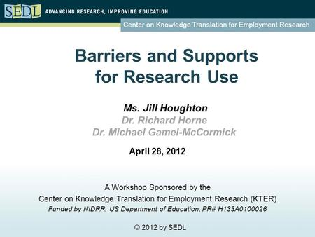 Center on Knowledge Translation for Employment Research Barriers and Supports for Research Use April 28, 2012 A Workshop Sponsored by the Center on Knowledge.