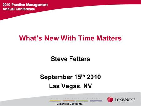 2010 Practice Management Annual Conference - LexisNexis Confidential - What's New With Time Matters Steve Fetters September 15 th 2010 Las Vegas, NV.