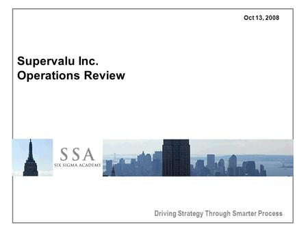 Driving Strategy Through Smarter Process Oct 13, 2008 Supervalu Inc. Operations Review.
