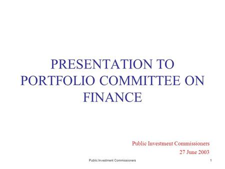 Public Investment Commissioners1 PRESENTATION TO PORTFOLIO COMMITTEE ON FINANCE Public Investment Commissioners 27 June 2003.