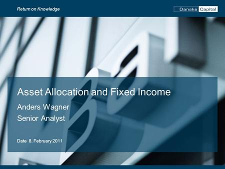 Return on Knowledge Asset Allocation and Fixed Income Anders Wagner Senior Analyst Date 8. February 2011.