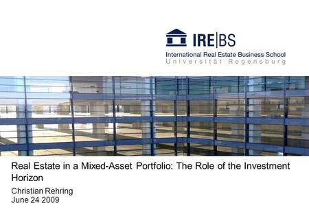 Real Estate in a Mixed-Asset Portfolio: The Role of the Investment Horizon Christian Rehring June 24 2009.