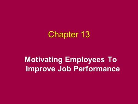 Chapter 13 Motivating Employees To Improve <strong>Job</strong> Performance.