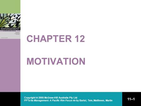 Copyright  2005 McGraw-Hill Australia Pty Ltd PPTs t/a Management: A Pacific Rim Focus 4e by Bartol, Tein, Matthews, Martin 11–1 CHAPTER 12 MOTIVATION.