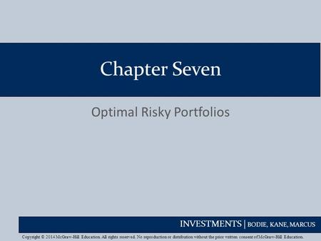 INVESTMENTS | BODIE, KANE, MARCUS Chapter Seven Optimal Risky Portfolios Copyright © 2014 McGraw-Hill Education. All rights reserved. No reproduction or.