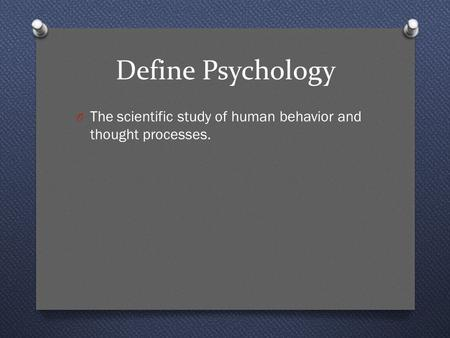 Define Psychology O The scientific study of human behavior and thought processes.
