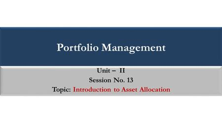 Portfolio Management Unit – II Session No. 13 Topic: Introduction to Asset Allocation Unit – II Session No. 13 Topic: Introduction to Asset Allocation.