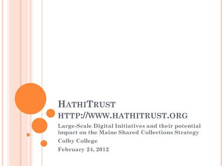 H ATHI T RUST HTTP :// WWW. HATHITRUST. ORG Large-Scale Digital Initiatives and their potential impact on the Maine Shared Collections Strategy Colby College.
