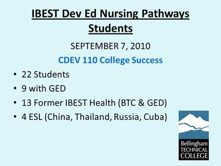 IBEST Dev Ed Nursing Pathways Students SEPTEMBER 7, 2010 CDEV 110 College Success 22 Students 9 with GED 13 Former IBEST Health (BTC & GED) 4 ESL (China,