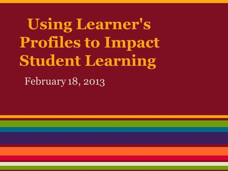Using Learner's Profiles to Impact Student Learning February 18, 2013.