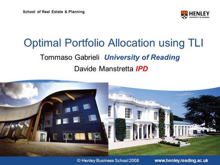 © Henley Business School 2008www.henley.reading.ac.uk School of Real Estate & Planning Optimal Portfolio Allocation using TLI Tommaso Gabrieli University.