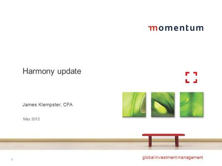 1 global investment management Harmony update James Klempster, CFA May 2012.