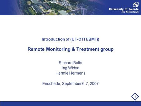 1 Introduction of (UT-CTIT/BMTi) Remote Monitoring & Treatment group Richard Bults Ing Widya Hermie Hermens Enschede, September 6-7, 2007.