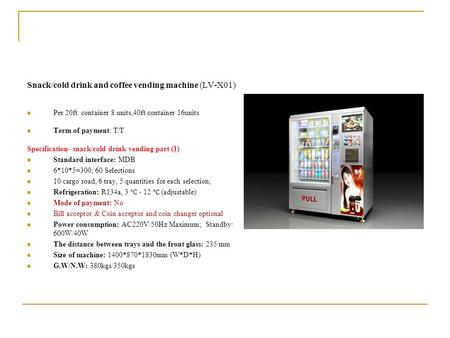Snack/cold drink and coffee vending machine (LV-X01) Per 20ft container 8 units,40ft container 16units Term of payment: T/T Specification- snack/cold drink.