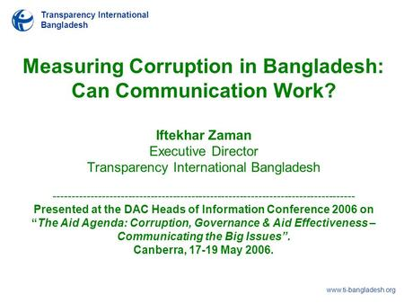 Transparency International Bangladesh www.ti-bangladesh.org Measuring Corruption in Bangladesh: Can Communication Work? Iftekhar Zaman Executive Director.